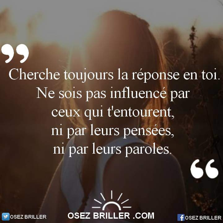 Cherche toujours la réponse en toi, ne sois pas influencer par ceux qui t'entourent, ni par leurs pensées, ni par leurs paroles. Pensée positive, citations inspirantes, les beaux proverbes, citation confiance en soi, citation pour plus de confiance, citation sur la confiance en soi,