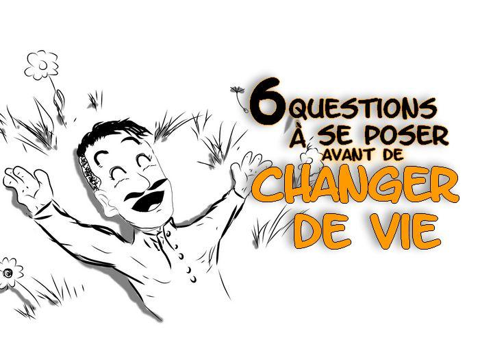Comment changer de vie, changer de vie, 6 questions à se poser avant de changer de vie, comment faire pour changer de vie, citation changer de vie, citation changement, citation changer,